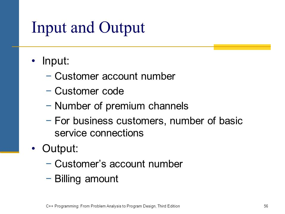 C++ Programming: From Problem Analysis to Program Design, Third Edition56 Input and Output Input: −Customer account number −Customer code −Number of p
