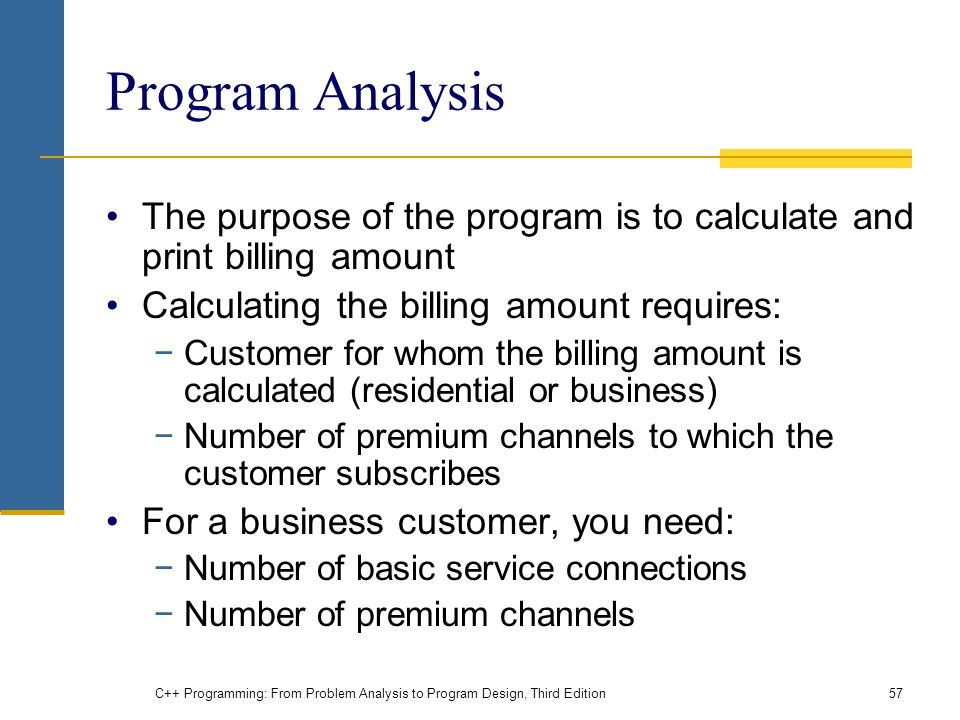 C++ Programming: From Problem Analysis to Program Design, Third Edition57 Program Analysis The purpose of the program is to calculate and print billing amount Calculating the billing amount requires: −Customer for whom the billing amount is calculated (residential or business) −Number of premium channels to which the customer subscribes For a business customer, you need: −Number of basic service connections −Number of premium channels