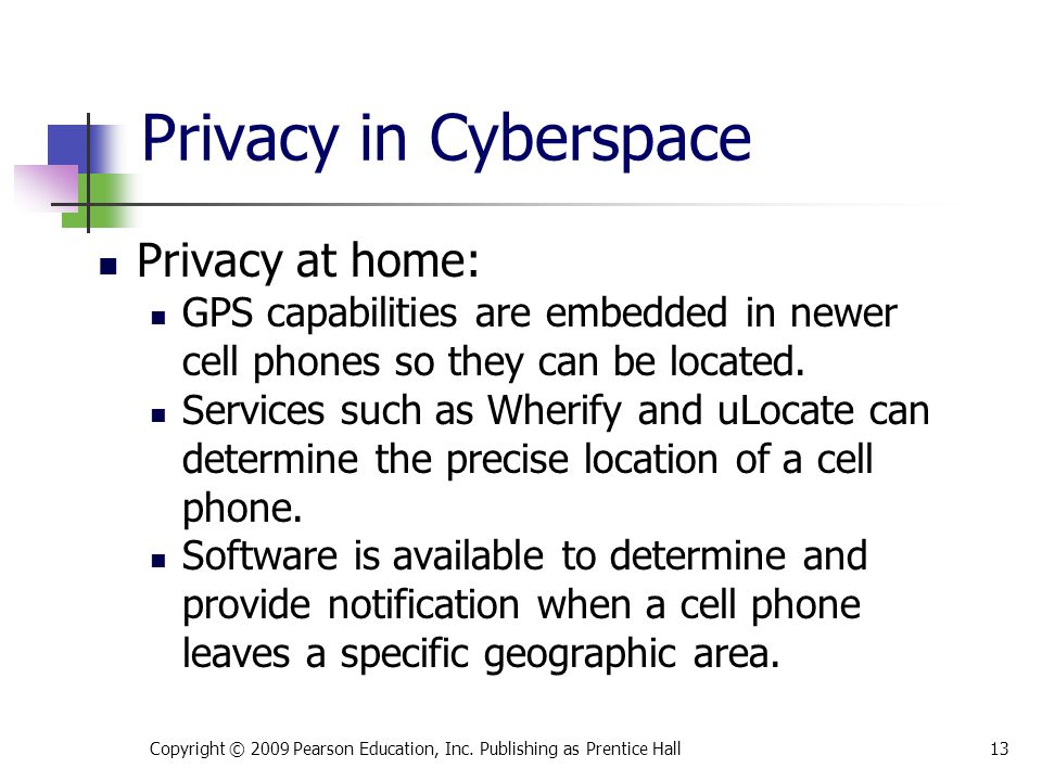 Privacy in Cyberspace Privacy at home: GPS capabilities are embedded in newer cell phones so they can be located. Services such as Wherify and uLocate