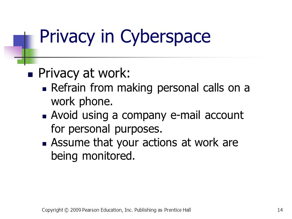 Privacy in Cyberspace Privacy at work: Refrain from making personal calls on a work phone. Avoid using a company e-mail account for personal purposes.