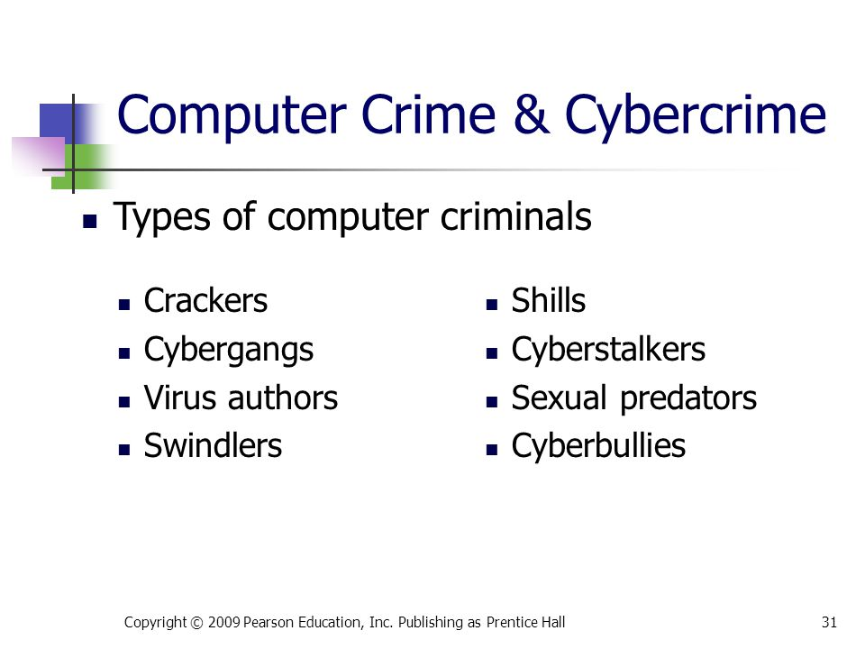 Computer Crime & Cybercrime Crackers Cybergangs Virus authors Swindlers Shills Cyberstalkers Sexual predators Cyberbullies Copyright © 2009 Pearson Ed
