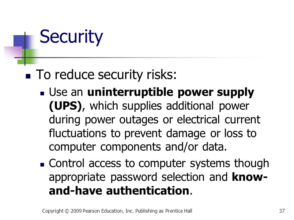 Security To reduce security risks: Use an uninterruptible power supply (UPS), which supplies additional power during power outages or electrical curre