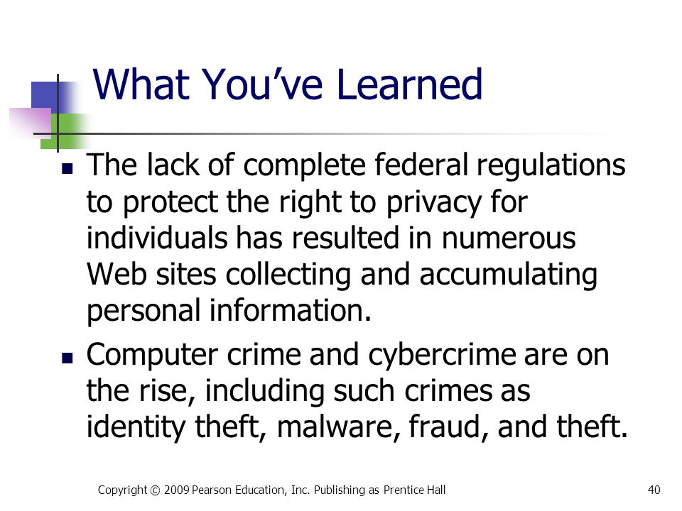 What You've Learned The lack of complete federal regulations to protect the right to privacy for individuals has resulted in numerous Web sites collec