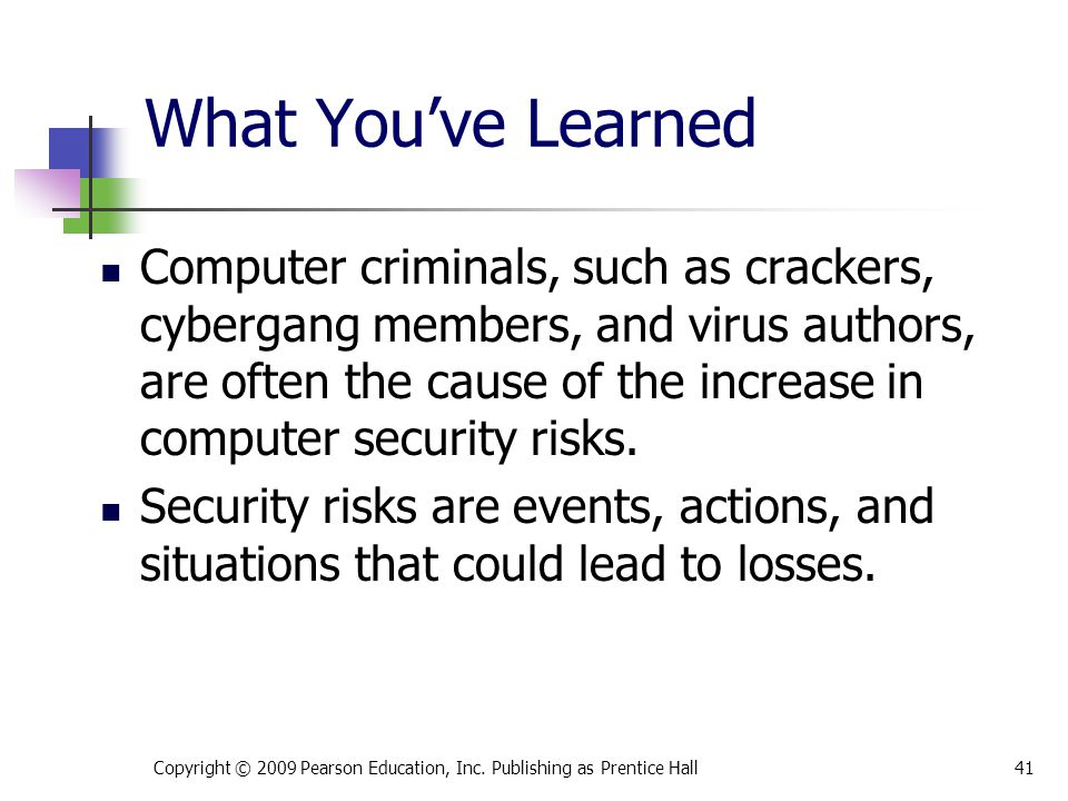What You've Learned Computer criminals, such as crackers, cybergang members, and virus authors, are often the cause of the increase in computer securi