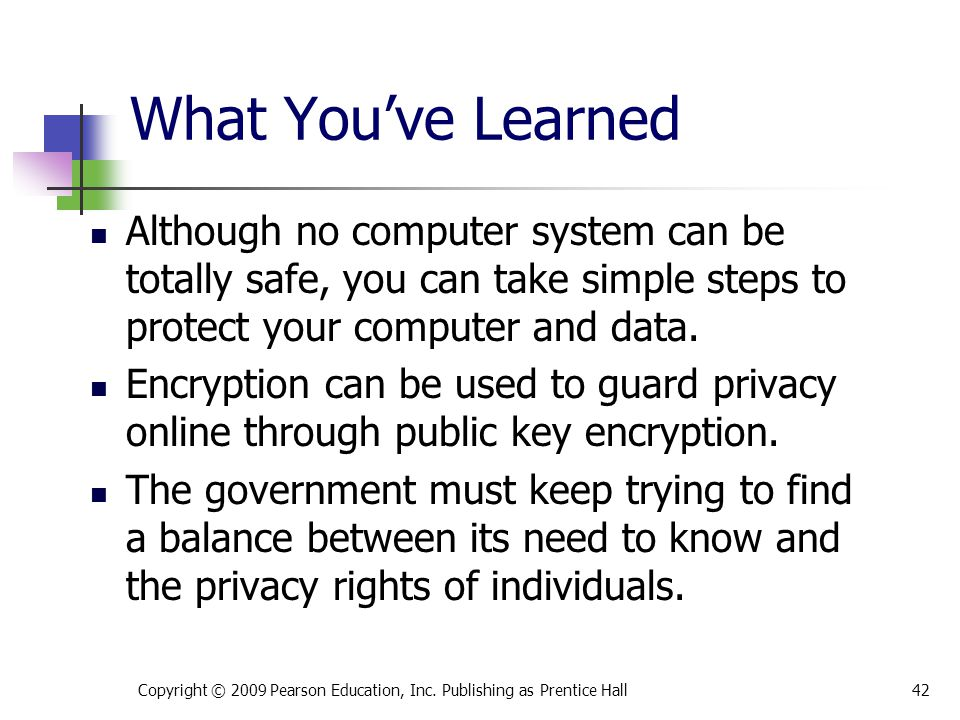 What You've Learned Although no computer system can be totally safe, you can take simple steps to protect your computer and data. Encryption can be us
