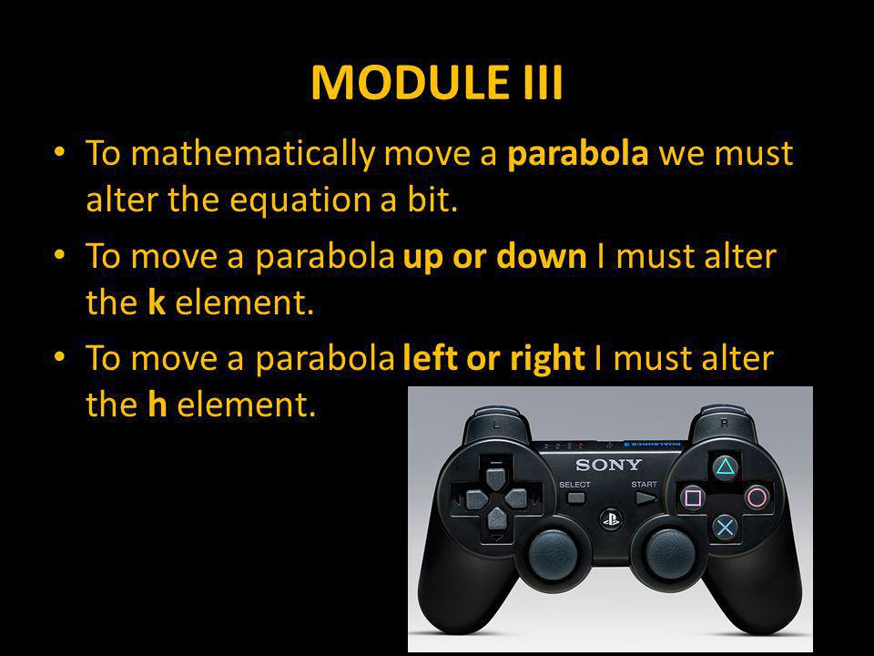 MODULE III To mathematically move a parabola we must alter the equation a bit.