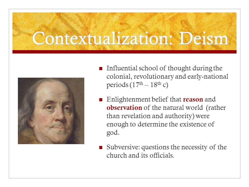Contextualization: Deism Influential school of thought during the colonial, revolutionary and early-national periods (17 th – 18 th c) Enlightenment belief that reason and observation of the natural world (rather than revelation and authority) were enough to determine the existence of god.