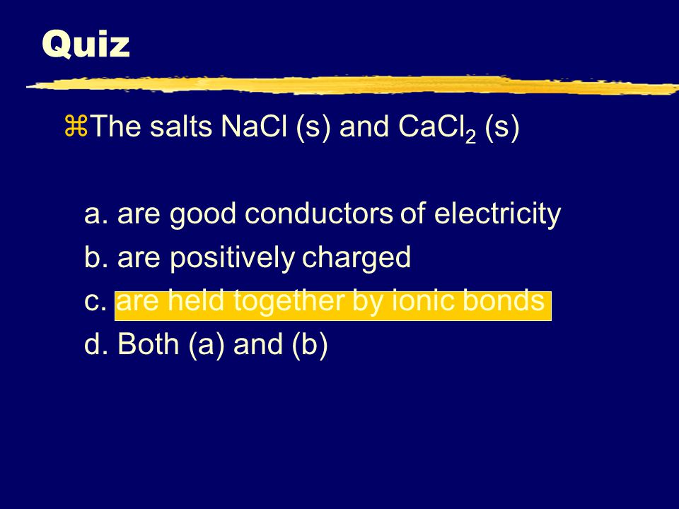 Quiz zThe salts NaCl (s) and CaCl 2 (s) a. are good conductors of electricity b.