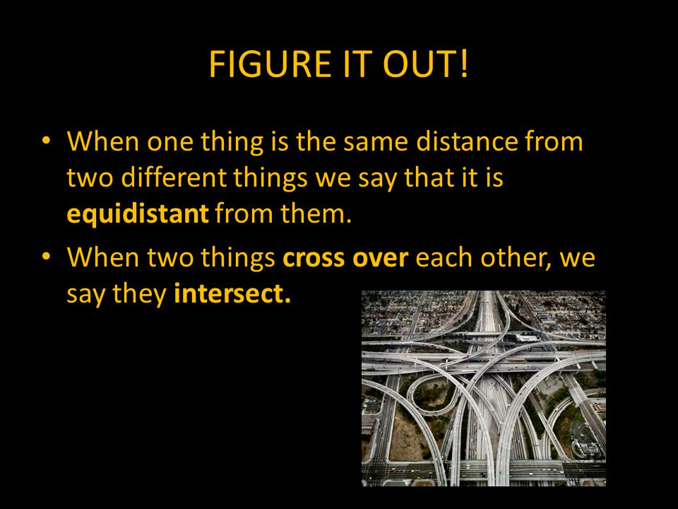 FIGURE IT OUT! When one thing is the same distance from two different things we say that it is equidistant from them. When two things cross over each