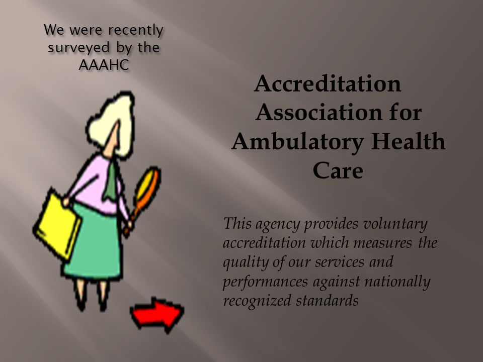 We were recently surveyed by the AAAHC Accreditation Association for Ambulatory Health Care This agency provides voluntary accreditation which measure