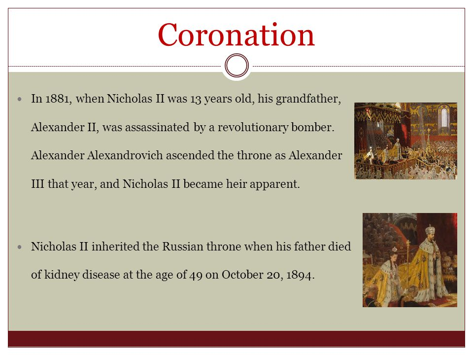 Coronation In 1881, when Nicholas II was 13 years old, his grandfather, Alexander II, was assassinated by a revolutionary bomber.