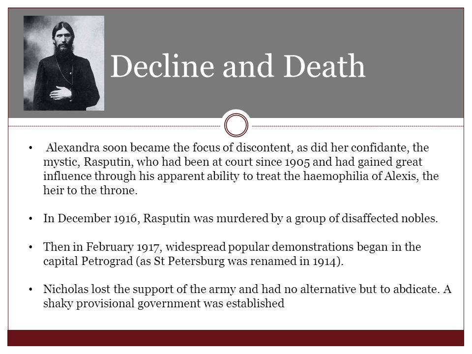 Decline and Death Alexandra soon became the focus of discontent, as did her confidante, the mystic, Rasputin, who had been at court since 1905 and had gained great influence through his apparent ability to treat the haemophilia of Alexis, the heir to the throne.