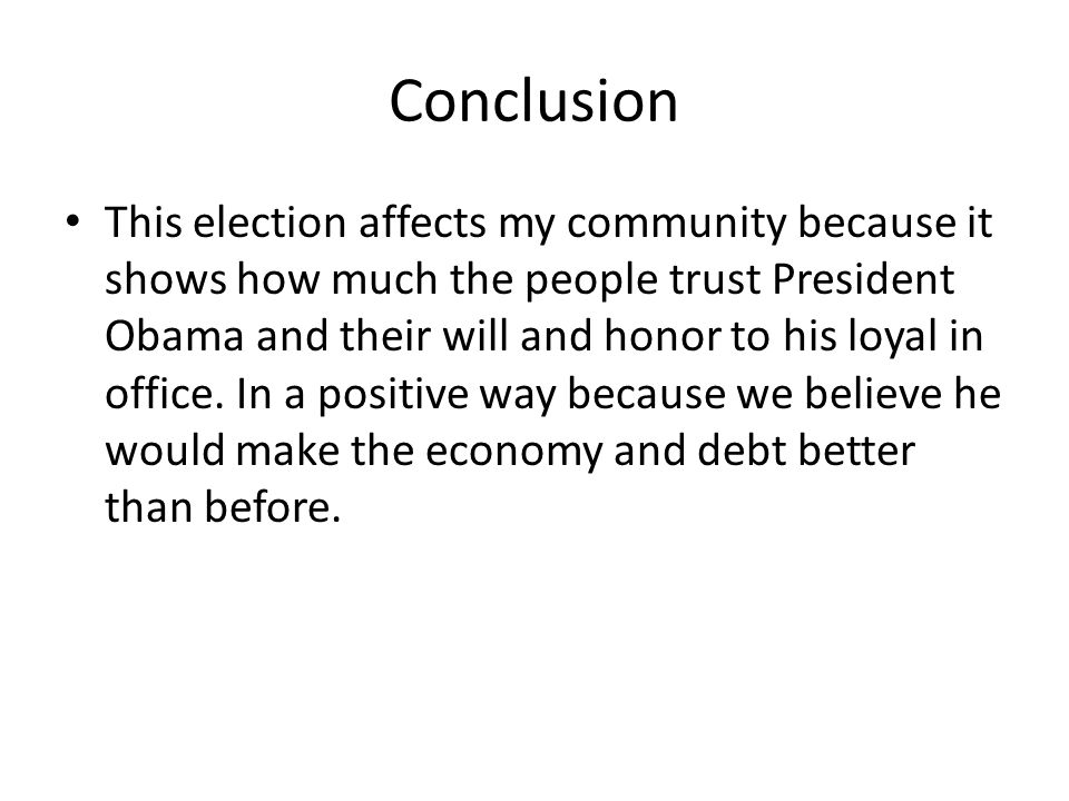 Conclusion This election affects my community because it shows how much the people trust President Obama and their will and honor to his loyal in office.