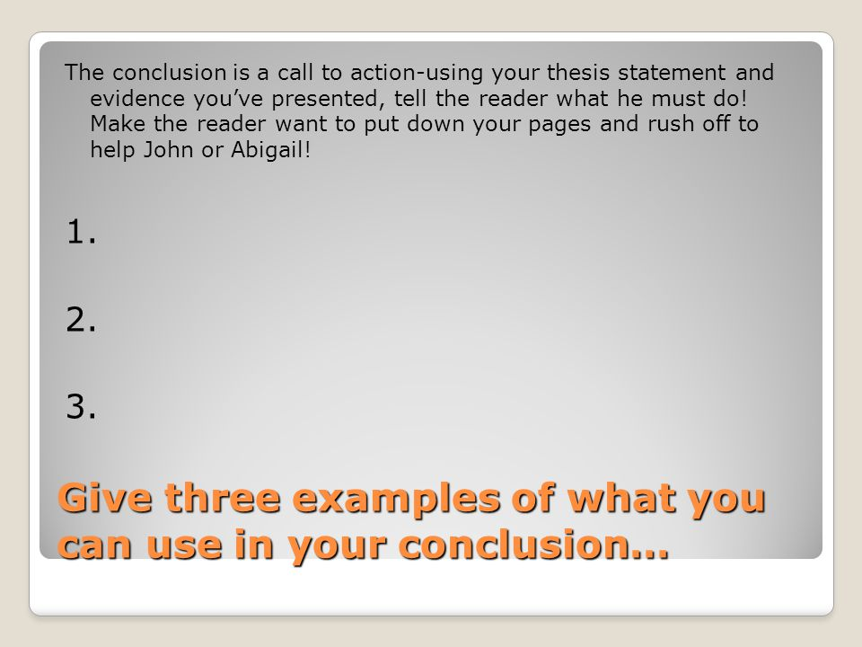 Give three examples of what you can use in your conclusion… The conclusion is a call to action-using your thesis statement and evidence you've presented, tell the reader what he must do.