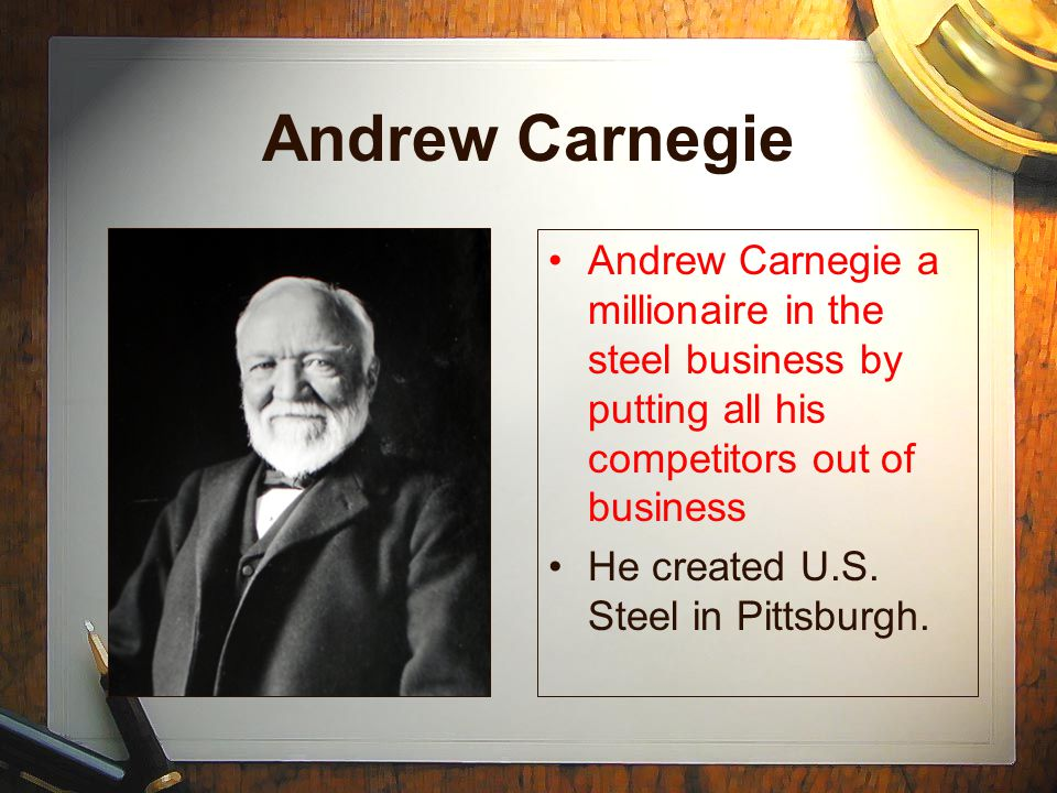Andrew Carnegie Andrew Carnegie a millionaire in the steel business by putting all his competitors out of business He created U.S.