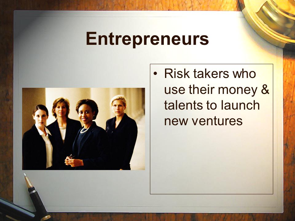 Entrepreneurs Risk takers who use their money & talents to launch new ventures