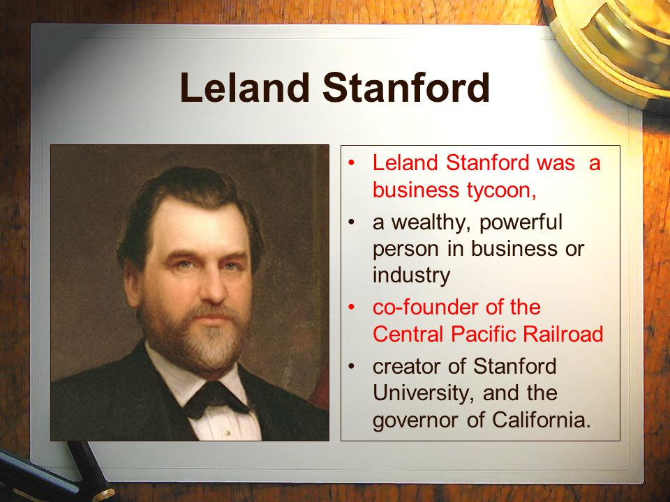 Leland Stanford Leland Stanford was a business tycoon, a wealthy, powerful person in business or industry co-founder of the Central Pacific Railroad creator of Stanford University, and the governor of California.