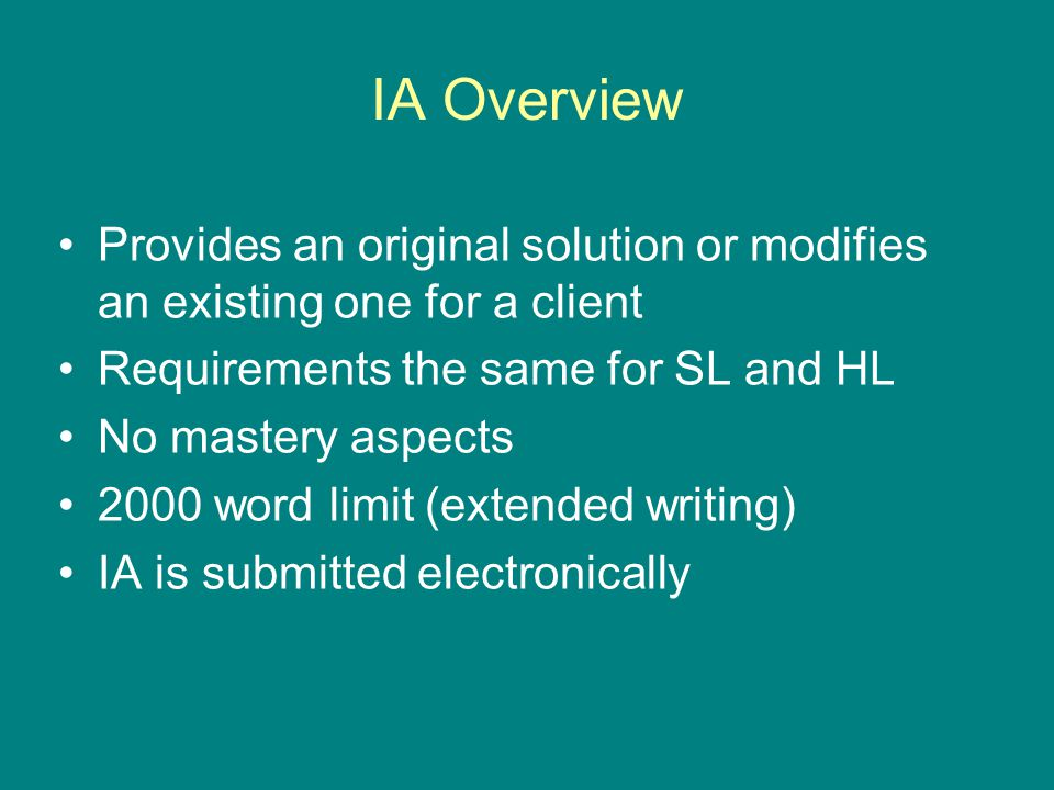 IA Overview Provides an original solution or modifies an existing one for a client Requirements the same for SL and HL No mastery aspects 2000 word limit (extended writing) IA is submitted electronically