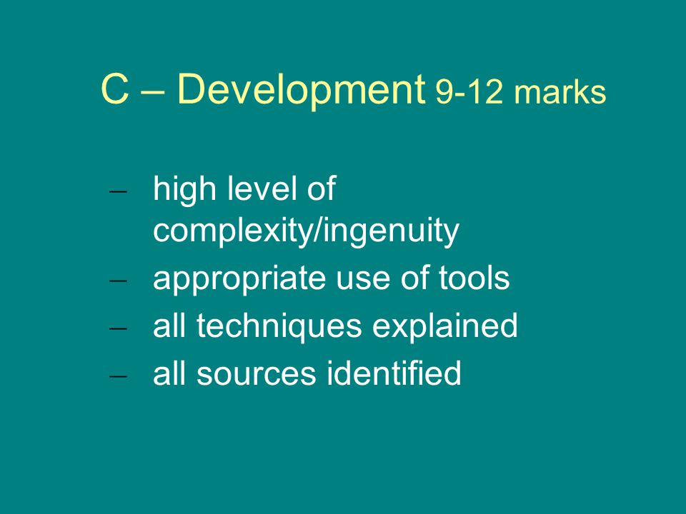 C – Development 9-12 marks – high level of complexity/ingenuity – appropriate use of tools – all techniques explained – all sources identified