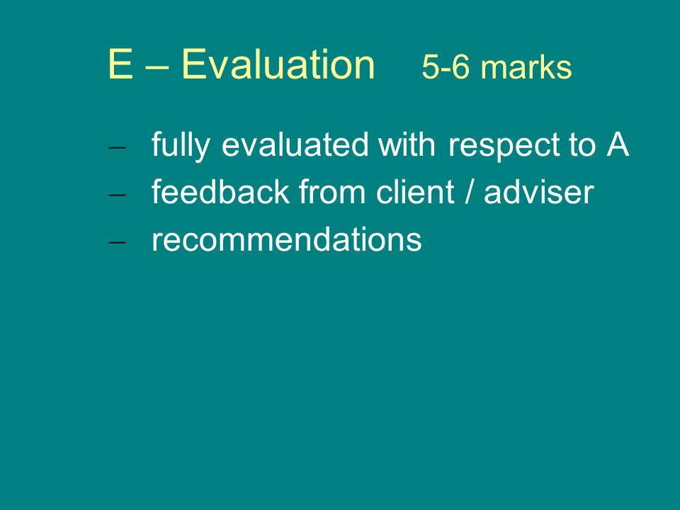 E – Evaluation 5-6 marks – fully evaluated with respect to A – feedback from client / adviser – recommendations