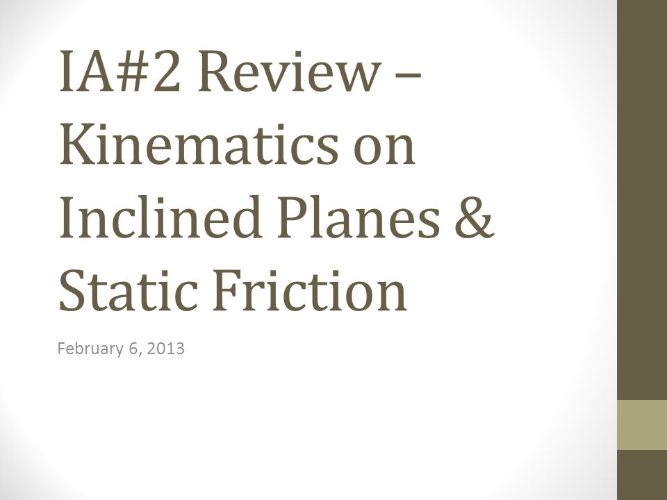 IA#2 Review – Kinematics on Inclined Planes & Static Friction February 6, 2013