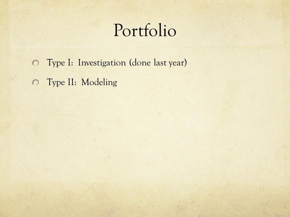 Portfolio Type I: Investigation (done last year) Type II: Modeling