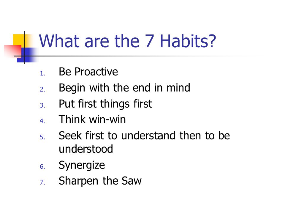 What are the 7 Habits? 1. Be Proactive 2. Begin with the end in mind 3. Put first things first 4. Think win-win 5. Seek first to understand then to be