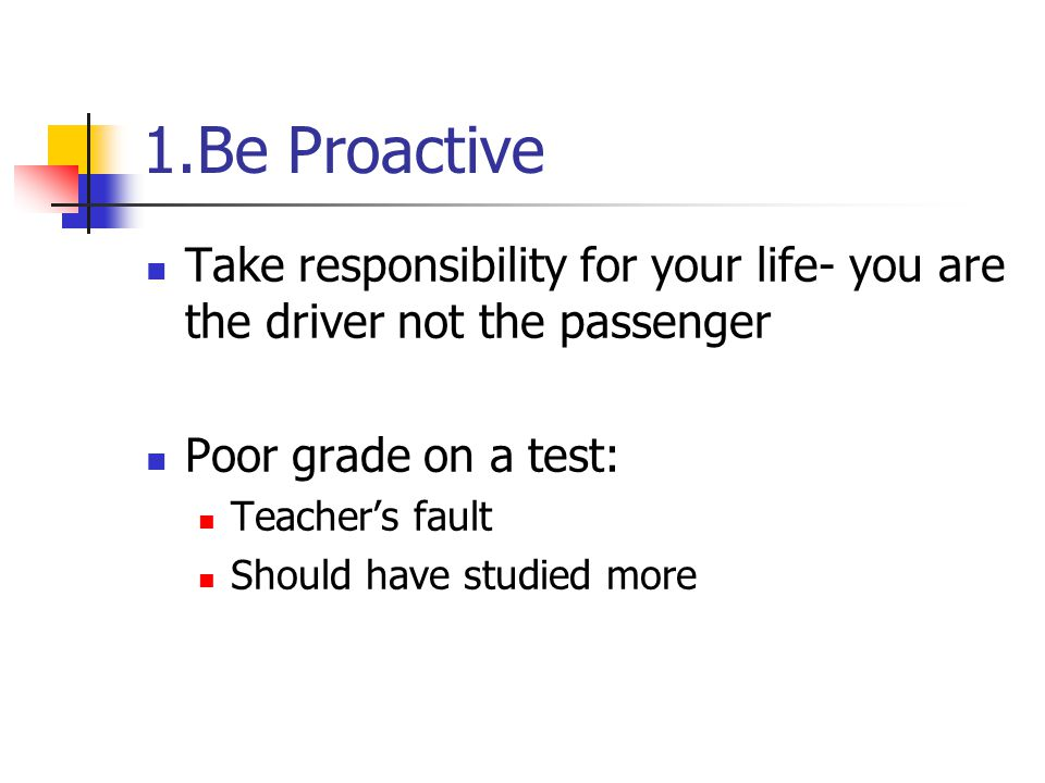 1.Be Proactive Take responsibility for your life- you are the driver not the passenger Poor grade on a test: Teacher's fault Should have studied more