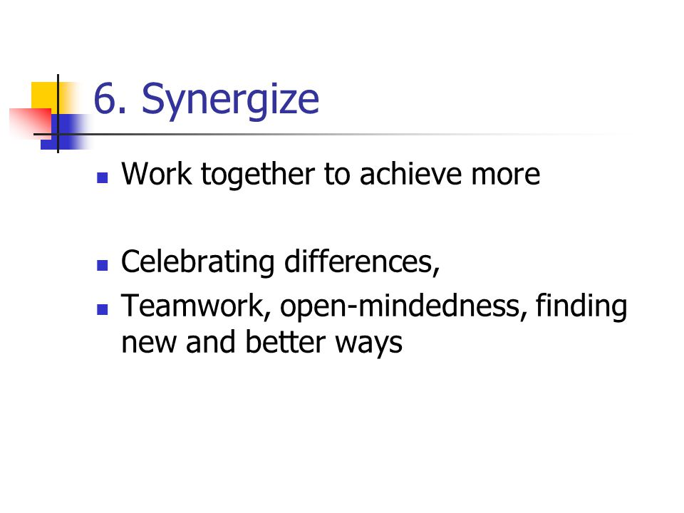 6. Synergize Work together to achieve more Celebrating differences, Teamwork, open-mindedness, finding new and better ways