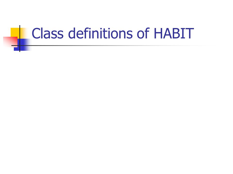 Define - Habit Things you do repeatedly, but you are often unaware that you do them A constant, often unconscious inclination to perform an act, acquired through its frequent repetition