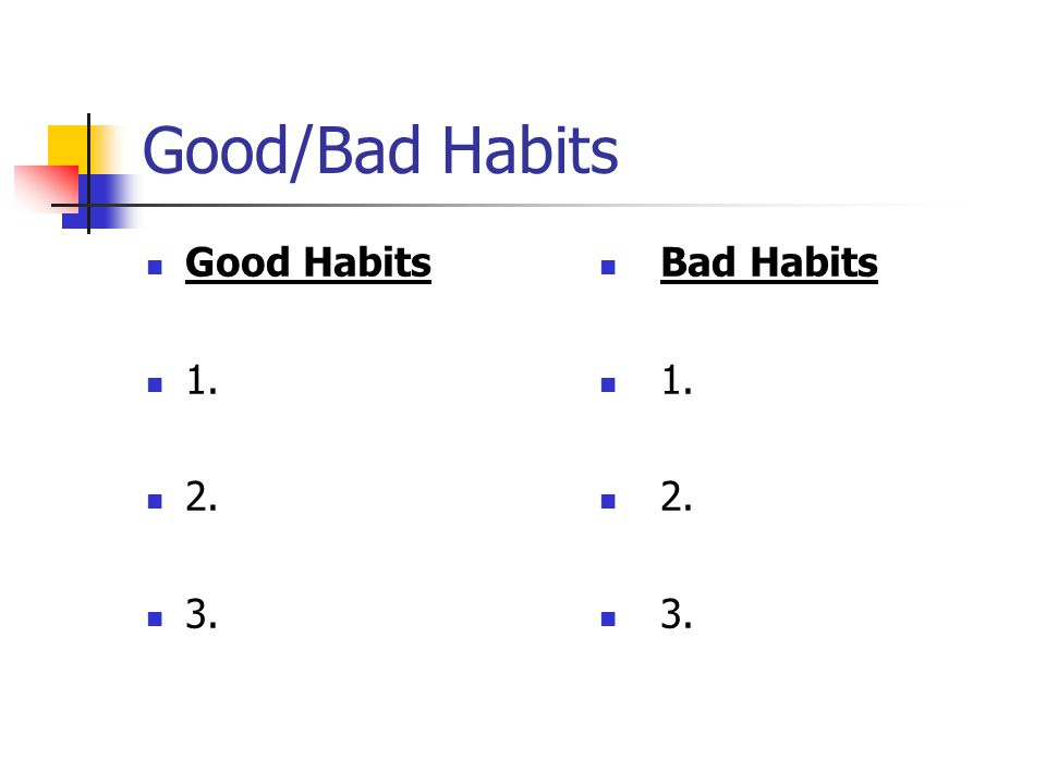 Good/Bad Habits Good Habits 1. 2. 3. Bad Habits 1. 2. 3.