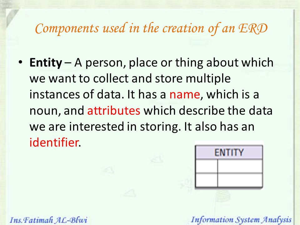 Components used in the creation of an ERD Entity – A person, place or thing about which we want to collect and store multiple instances of data. It ha