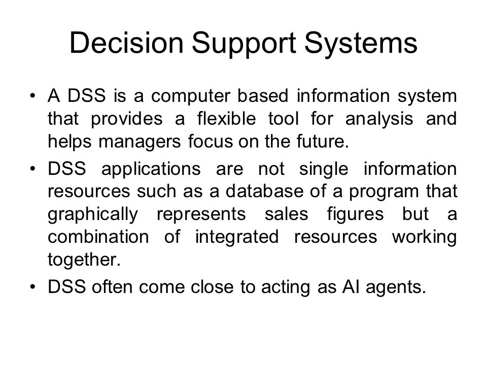 Decision Support Systems A DSS is a computer based information system that provides a flexible tool for analysis and helps managers focus on the futur