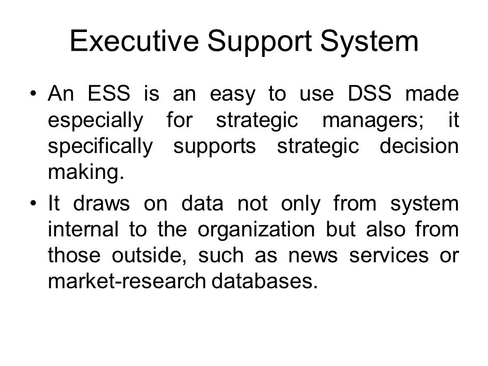 Executive Support System An ESS is an easy to use DSS made especially for strategic managers; it specifically supports strategic decision making. It d