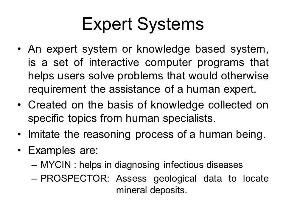 Expert Systems An expert system or knowledge based system, is a set of interactive computer programs that helps users solve problems that would otherw