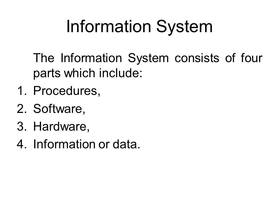 Information System The Information System consists of four parts which include: 1.Procedures, 2.Software, 3.Hardware, 4.Information or data.