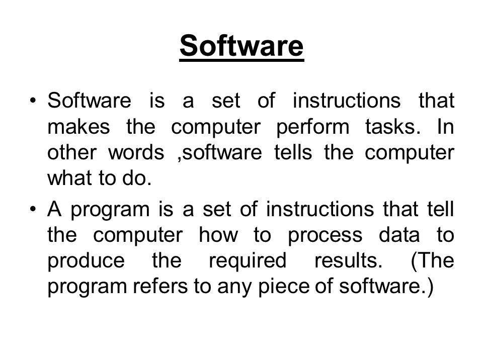 Software Software is a set of instructions that makes the computer perform tasks. In other words,software tells the computer what to do. A program is