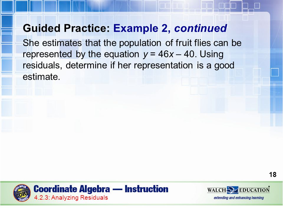 Guided Practice: Example 2, continued She estimates that the population of fruit flies can be represented by the equation y = 46x – 40.