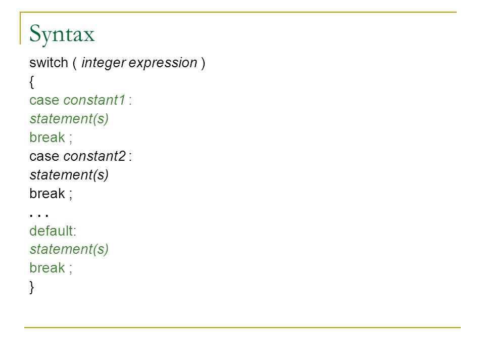 Syntax switch ( integer expression ) { case constant1 : statement(s) break ; case constant2 : statement(s) break ;... default: statement(s) break ; }