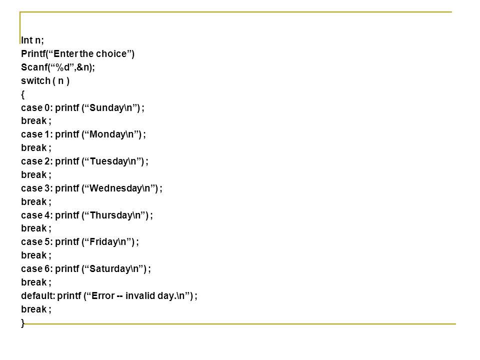 "Int n; Printf(""Enter the choice"") Scanf(""%d"",&n); switch ( n ) { case 0: printf (""Sunday\n"") ; break ; case 1: printf (""Monday\n"") ; break ; case 2: p"
