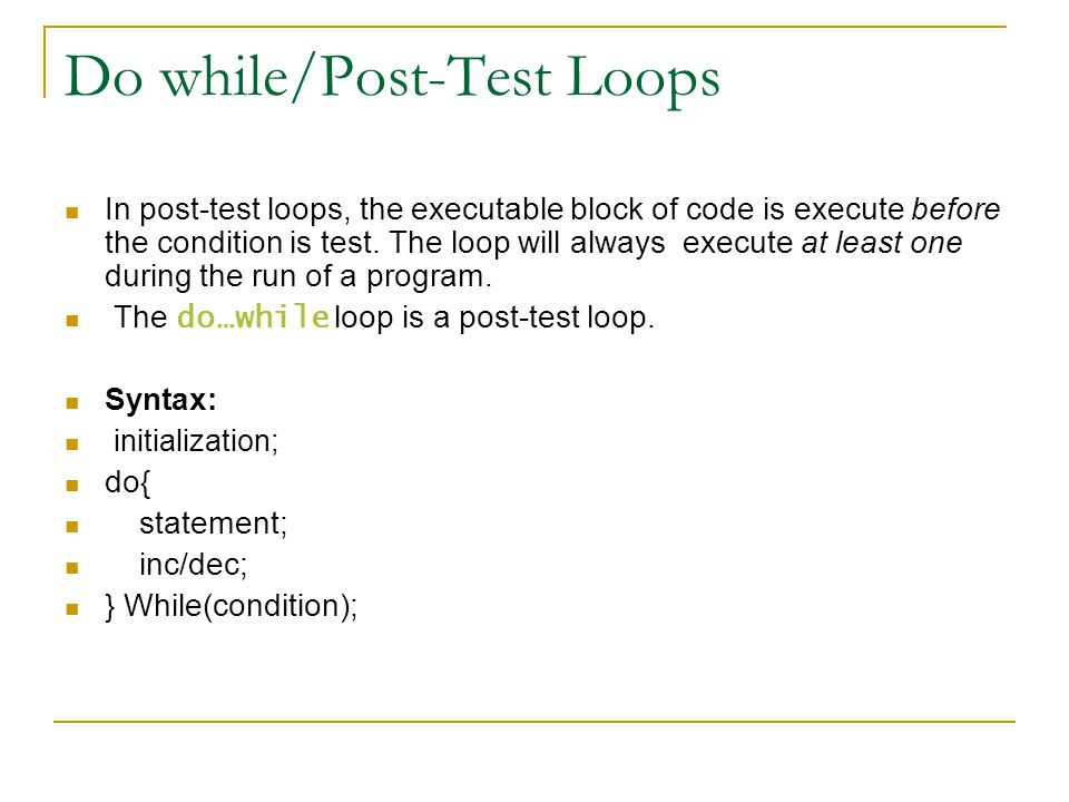 Do while/Post-Test Loops In post-test loops, the executable block of code is execute before the condition is test. The loop will always execute at lea