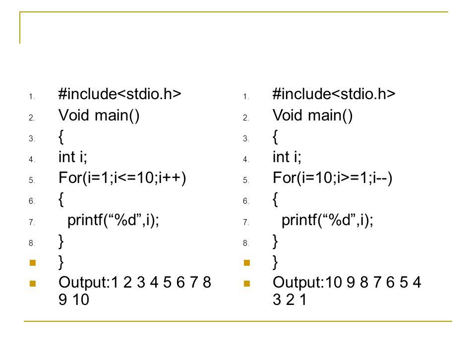 "1. #include 2. Void main() 3. { 4. int i; 5. For(i=1;i<=10;i++) 6. { 7. printf(""%d"",i); 8. } } Output:1 2 3 4 5 6 7 8 9 10 1. #include 2. Void main()"