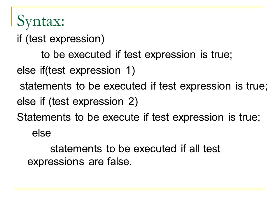 Syntax: if (test expression) to be executed if test expression is true; else if(test expression 1) statements to be executed if test expression is tru