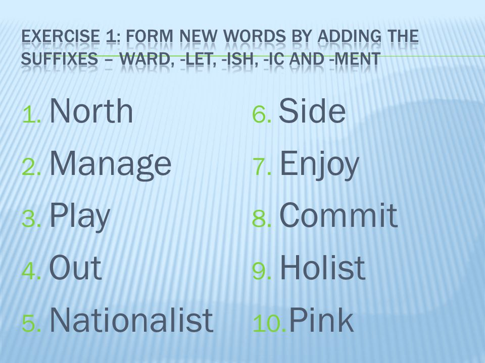 1. North 2. Manage 3. Play 4. Out 5. Nationalist 6. Side 7. Enjoy 8. Commit 9. Holist 10. Pink