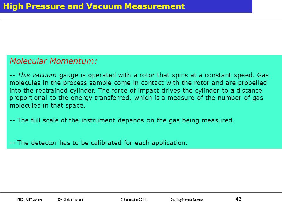 PEC – UET Lahore Dr. Shahid Naveed 7. September 2014 / Dr. –Ing Naveed Ramzan 42 High Pressure and Vacuum Measurement Molecular Momentum: -- This vacu
