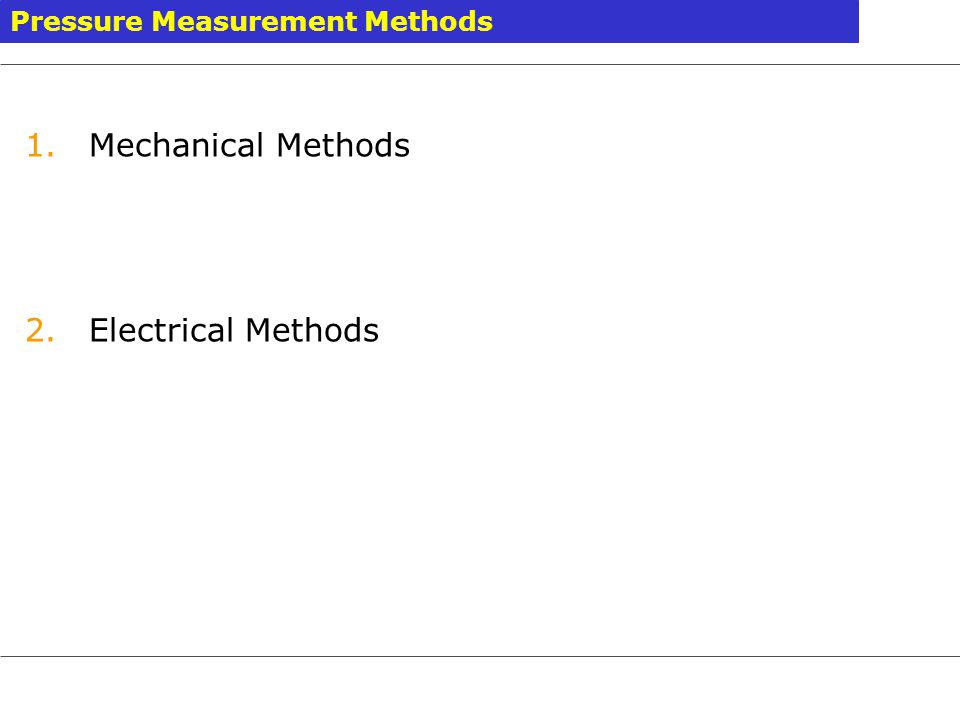 1.Elastic pressure transducers 2.Manometer method 3.Vacuum Pressure Measurement 4.Electric pressure transducers 5.Pressure measurement by balancing forces produced on a known area by a measured force Pressure Measurement Methods