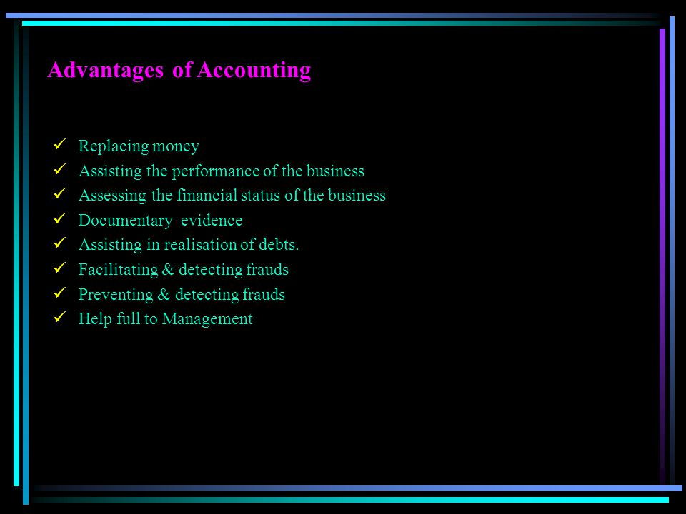 Advantages of Accounting Replacing money Assisting the performance of the business Assessing the financial status of the business Documentary evidence