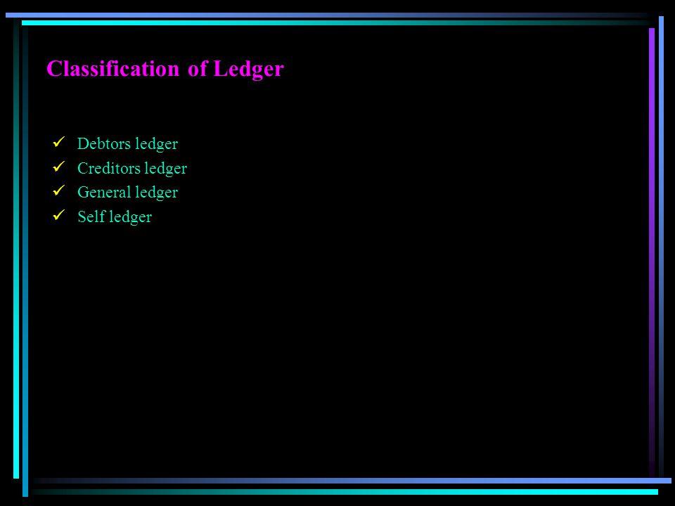 Classification of Ledger Debtors ledger Creditors ledger General ledger Self ledger