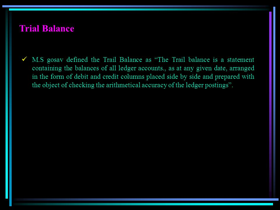 """Trial Balance M.S gosav defined the Trail Balance as """"The Trail balance is a statement containing the balances of all ledger accounts., as at any give"""