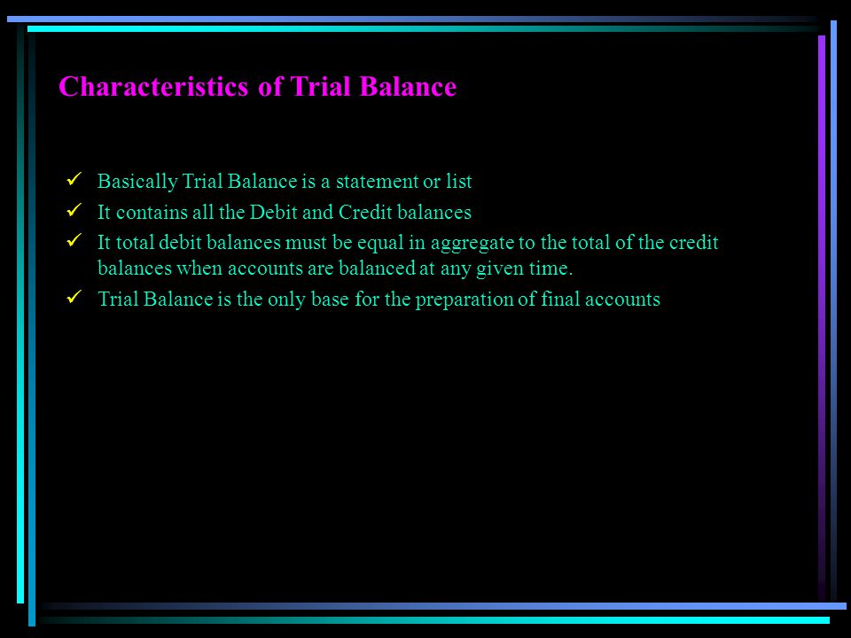 Characteristics of Trial Balance Basically Trial Balance is a statement or list It contains all the Debit and Credit balances It total debit balances